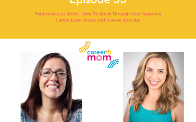 CareerFit Mom Podcast Ep 53: Forgiveness at Work – How To Break Through Your Negative Career Experiences with Lorree Appleby